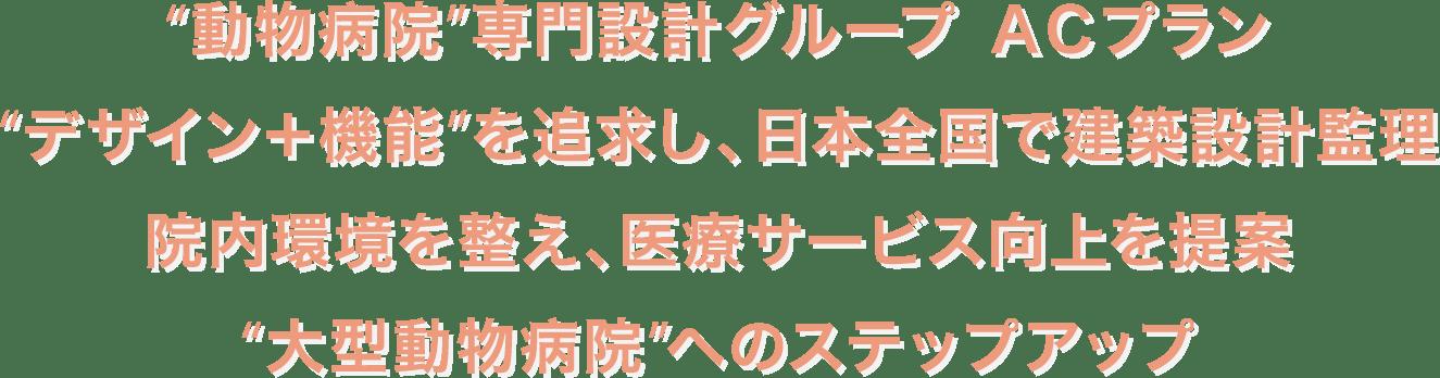 〝動物病院〟専門設計グループ ACプラン 〝デザイン+機能〟を追求し、日本全国で建築設計監理 院内環境を整え、医療サービス向上を提案